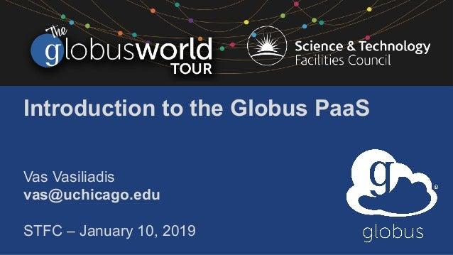 Introduction to the Globus PaaS Vas Vasiliadis vas@uchicago.edu STFC – January 10, 2019