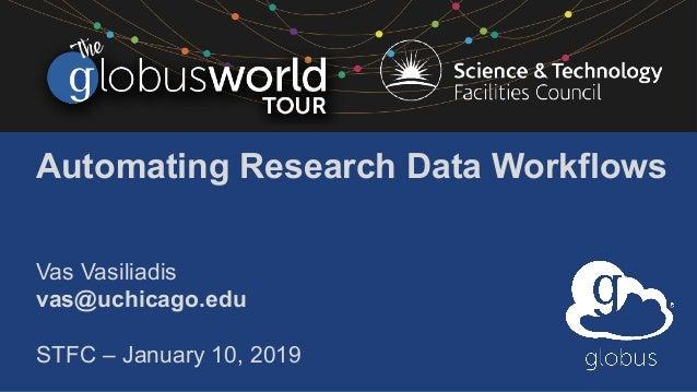 Automating Research Data Workflows Vas Vasiliadis vas@uchicago.edu STFC – January 10, 2019