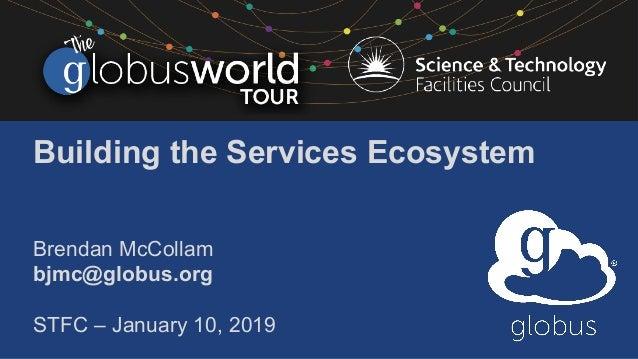 Building the Services Ecosystem Brendan McCollam bjmc@globus.org STFC – January 10, 2019