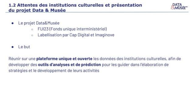 ● Le projet Data&Musée ○ FUI23 (Fonds unique interministériel) ○ Labellisation par Cap Digital et Imaginove ● Le but Réuni...