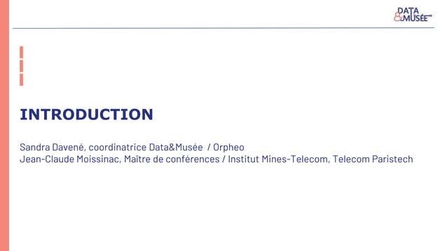 INTRODUCTION Sandra Davené, coordinatrice Data&Musée / Orpheo Jean-Claude Moissinac, Maître de conférences / Institut Mine...