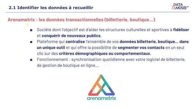 2.1 Identifier les données à recueillir Arenametrix : les données transactionnelles (billetterie, boutique…) ■ Société don...