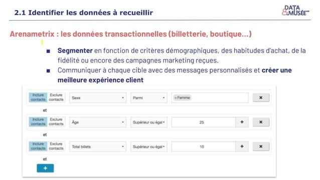 Arenametrix : les données transactionnelles (billetterie, boutique…) ■ Segmenter en fonction de critères démographiques, d...