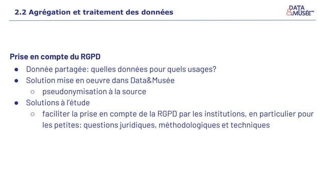 Prise en compte du RGPD ● Donnée partagée: quelles données pour quels usages? ● Solution mise en oeuvre dans Data&Musée ○ ...