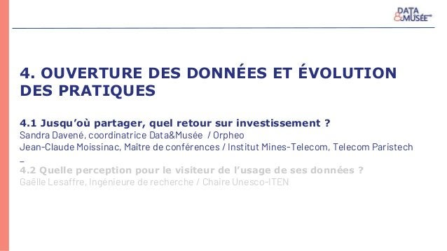 4. OUVERTURE DES DONNÉES ET ÉVOLUTION DES PRATIQUES 4.1 Jusqu'où partager, quel retour sur investissement ? Sandra Davené,...