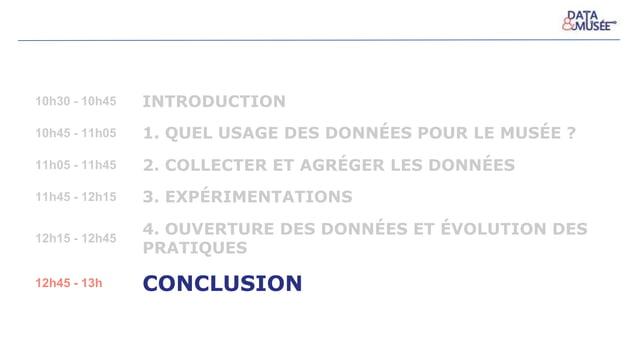 10h30 - 10h45 INTRODUCTION 10h45 - 11h05 1. QUEL USAGE DES DONNÉES POUR LE MUSÉE ? 11h05 - 11h45 2. COLLECTER ET AGRÉGER L...