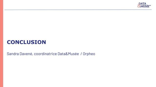 CONCLUSION Sandra Davené, coordinatrice Data&Musée / Orpheo