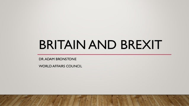 BRITAIN AND BREXIT DR.ADAM BRONSTONE WORLD AFFAIRS COUNCIL