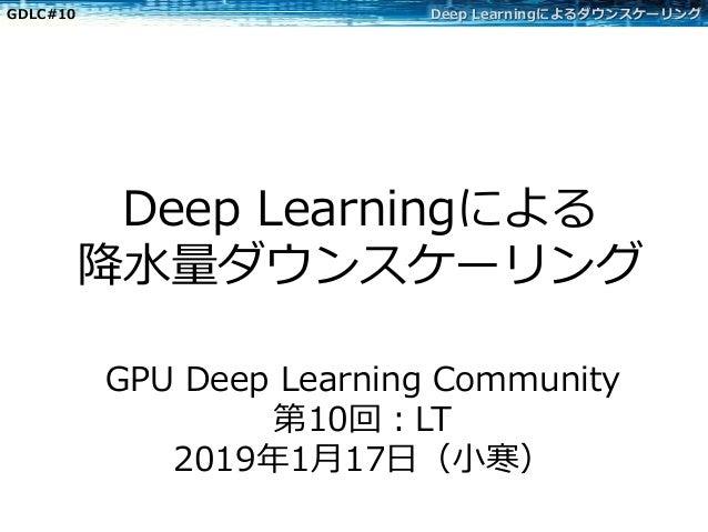 GDLC#10 Deep Learningによるダウンスケーリング Deep Learningによる 降⽔量ダウンスケーリング GPU Deep Learning Community 第10回:LT 2019年1⽉17⽇(⼩寒)