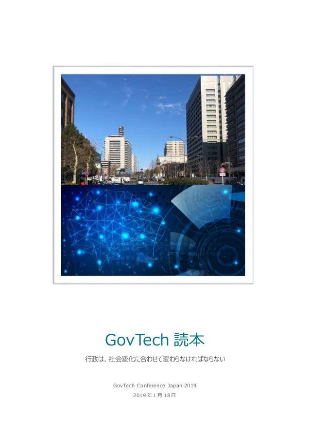 GovTech Conference Japan 2019 2019 年 1 月 18 日 GovTech 読本 行政は、社会変化に合わせて変わらなければならない