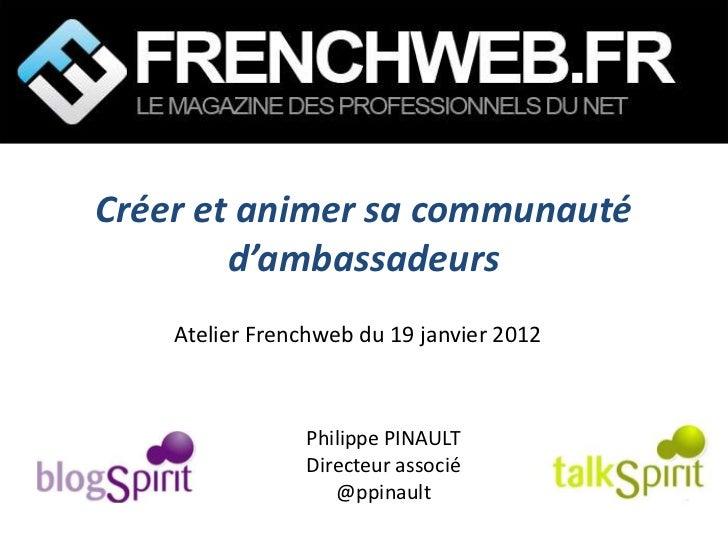 Créer et animer sa communauté        d'ambassadeurs    Atelier Frenchweb du 19 janvier 2012                Philippe PINAUL...
