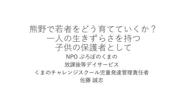 熊野で若者をどう育てていくか? 一人の生きずらさを持つ 子供の保護者として NPO ぷろぼのくまの 放課後等デイサービス くまのチャレンジスクール児童発達管理責任者 佐藤 誠志