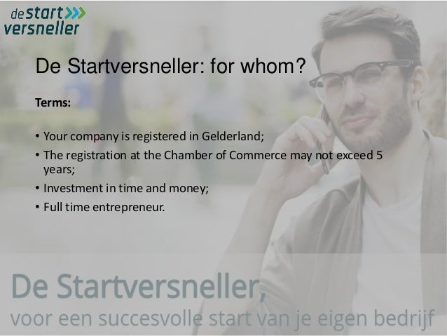 De Startversneller: for whom? Terms: • Your company is registered in Gelderland; • The registration at the Chamber of Comm...