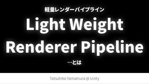 軽量レンダーパイプライン Light Weight Renderer Pipeline …とは Tatsuhiko Yamamura @ Unity