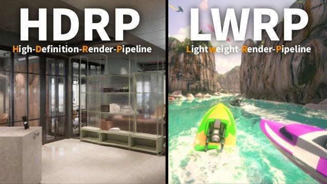 HDRP LWRPHigh-Definition-Render-Pipeline Lightweight-Render-Pipeline • モバイルやXR向け • 軽量・高速が優先 • PS4やハイエンドPC向け • 忠実度の高いビジュアル