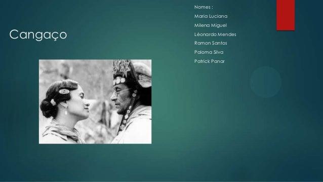 Cangaço Nomes : Maria Luciana Milena Miguel Léonardo Mendes Ramon Santos Paloma Silva Patrick Panar