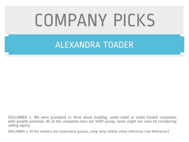 COMPANY PICKS  ALEXANDRA TOADER     DISCLAIMER 1. We were prompted to think about budding,  under—rated or under—funded co...