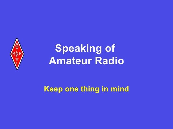 Speaking of  Amateur Radio Keep one thing in mind
