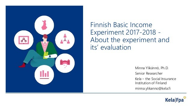 Finnish Basic Income Experiment 2017-2018 - About the experiment and its' evaluation Minna Ylikännö, Ph.D. Senior Research...