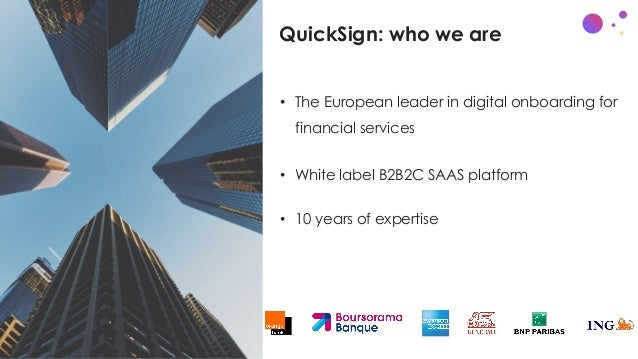 QuickSign: who we are • The European leader in digital onboarding for financial services • White label B2B2C SAAS platform...
