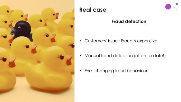 Real case c • x • Customers' issue : Fraud is expensive • Manual fraud detection (often too late!) • Ever-changing fraud b...