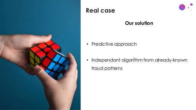 Real case c • x • Predictive approach • Independant algorithm from already-known fraud patterns Our solution