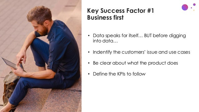 Key Success Factor #1 Business first c • Data speaks for itself… BUT before digging into data… • Indentify the customers' ...
