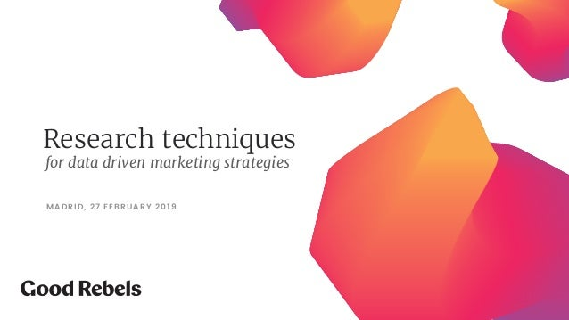 Research techniques MADRID, 27 FEBRUARY 2019 for data driven marketing strategies