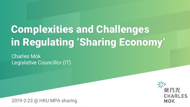 Complexities and Challenges in Regulating 'Sharing Economy' Charles Mok Legislative Councillor (IT) 2019-2-23 @ HKU MPA s...