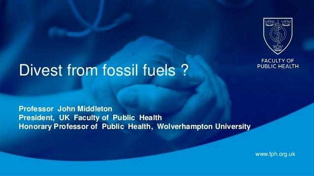 www.fph.org.uk Divest from fossil fuels ? Professor John Middleton President, UK Faculty of Public Health Honorary Profess...