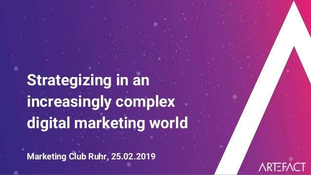 Strategizing in an increasingly complex digital marketing world Marketing Club Ruhr, 25.02.2019