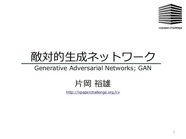 敵対的⽣成ネットワーク Generative Adversarial Networks; GAN ⽚岡 裕雄 1 http://xpaperchallenge.org/cv