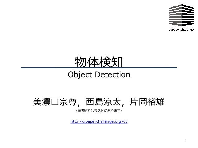 物体検知 Object Detection 美濃⼝宗尊,⻄島涼太,⽚岡裕雄 (著者紹介はラストにあります) 1 http://xpaperchallenge.org/cv