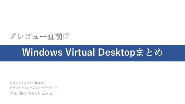 日本マイクロソフト 株式会社 クラウド ソリューション アーキテクト 牛上 貴司 (うしがみ たかし) プレビュー直前!? Windows Virtual Desktopまとめ