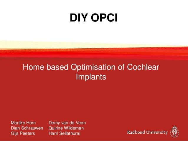 DIY OPCI Home based Optimisation of Cochlear Implants Marijke Horn Demy van de Veen Dian Schrauwen Quirine Wildeman Gijs P...