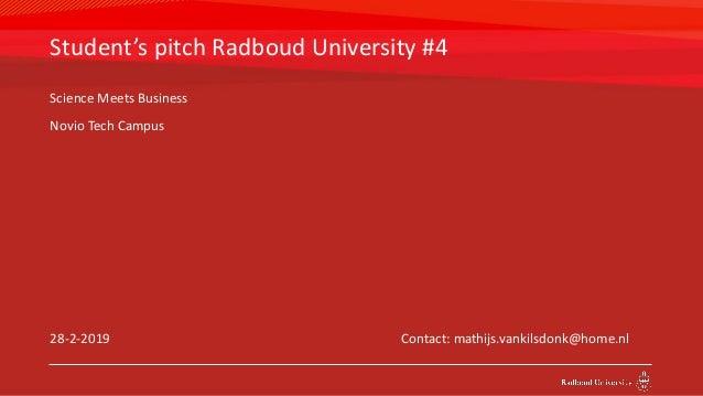 Student's pitch Radboud University #4 28-2-2019 Contact: mathijs.vankilsdonk@home.nl Science Meets Business Novio Tech Cam...