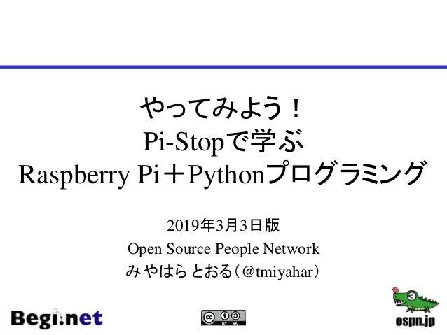 やってみよう! Pi-Stopで学ぶ Raspberry Pi+Pythonプログラミング 2019年3月3日版 Open Source People Network みやはら とおる(@tmiyahar)