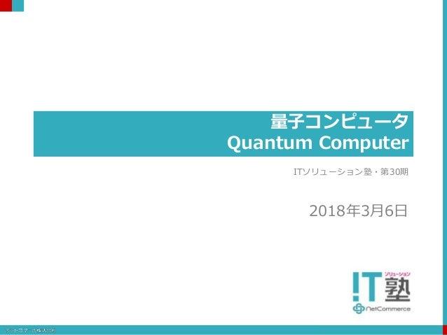 量子コンピュータ Quantum Computer ITソリューション塾・第30期 2018年3月6日