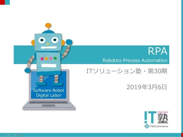 RPA Robotics Process Automation ITソリューション塾・第30期 2019年3月6日Software Robot Digital Labor