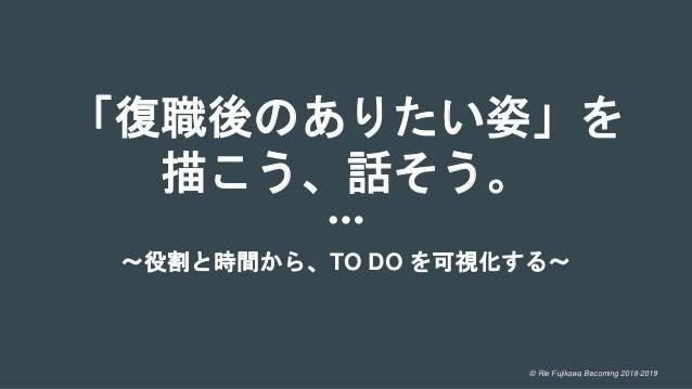 © Rie Fujikawa Becoming 2018-2019 「復職後のありたい姿」を 描こう、話そう。 〜役割と時間から、TO DO を可視化する〜