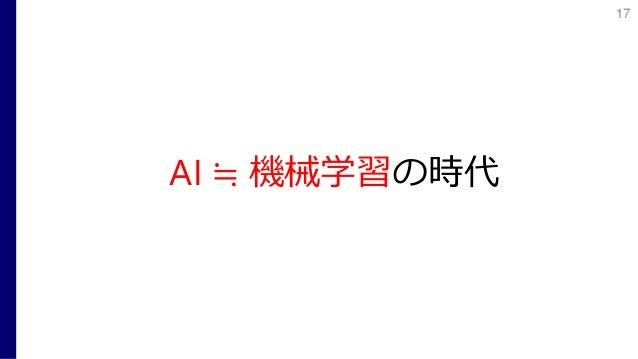 AI ≒ 機械学習の時代 17