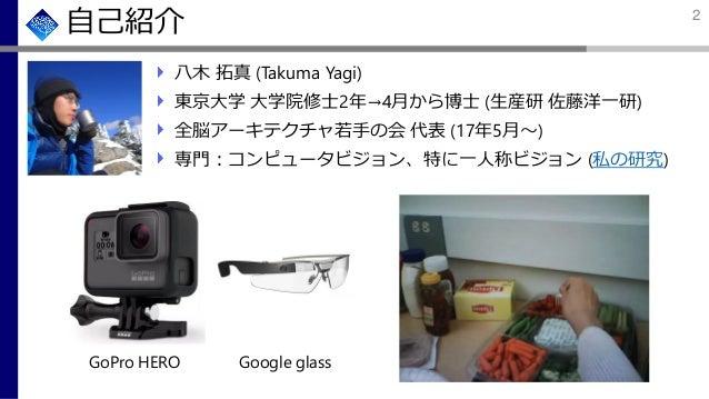 自己紹介 八木 拓真 (Takuma Yagi) 東京大学 大学院修士2年→4月から博士 (生産研 佐藤洋一研) 全脳アーキテクチャ若手の会 代表 (17年5月~) 専門:コンピュータビジョン、特に一人称ビジョン (私の研究) GoPro HE...