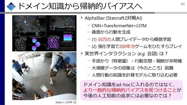 ドメイン知識から帰納的バイアスへ AlphaStar (Starcraft2対戦AI) CNN+TransformerNet+LSTM 画面から行動を生成 (1) 50万の人間プレイデータから模倣学習 (2) 強化学習で200年分ゲームをひたす...
