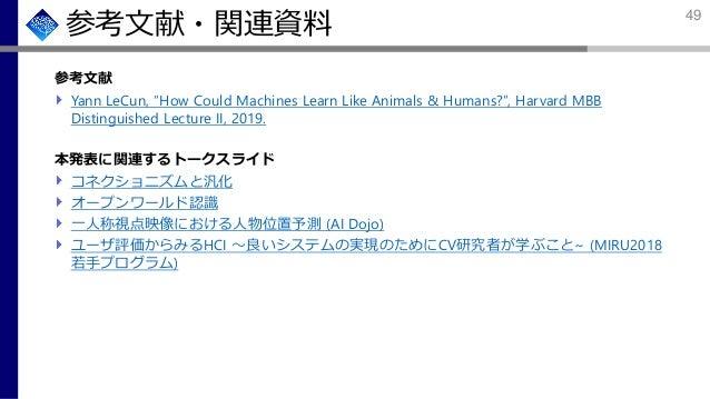 """参考文献・関連資料 参考文献 Yann LeCun, """"How Could Machines Learn Like Animals & Humans?"""", Harvard MBB Distinguished Lecture II, 2019. ..."""