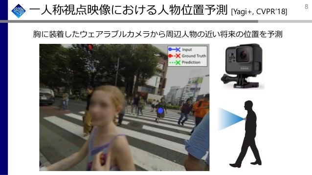 一人称視点映像における人物位置予測 [Yagi+, CVPR'18] 胸に装着したウェアラブルカメラから周辺人物の近い将来の位置を予測 8