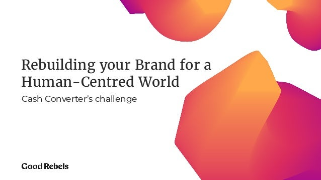 Rebuilding your Brand for a Human-Centred World Cash Converter's challenge