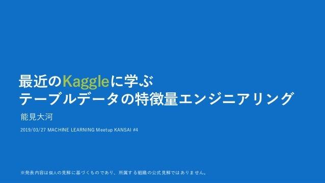 最近のKaggleに学ぶ テーブルデータの特徴量エンジニアリング 能見大河 2019/03/27 MACHINE LEARNING Meetup KANSAI #4 ※発表内容は個人の見解に基づくものであり、所属する組織の公式見解ではありません。