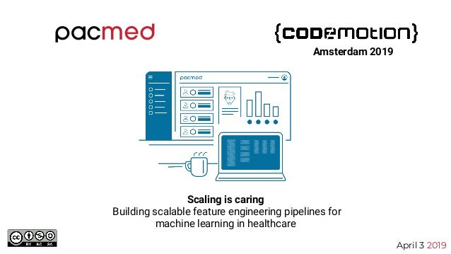 Scaling is caring Building scalable feature engineering pipelines for machine learning in healthcare April 3 2019 Amsterda...