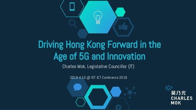 Driving Hong Kong Forward in the Age of 5G and Innovation Charles Mok, Legislative Councillor (IT) 2019-4-10 @ IET ICT Con...
