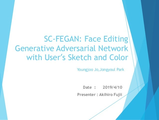 SC-FEGAN: Face Editing Generative Adversarial Network with User's Sketch and Color Date ︓ 2019/4/10 Presenter : Akihiro Fu...